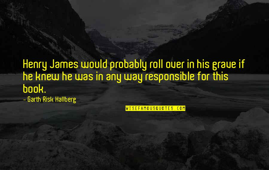 Best Book Of James Quotes By Garth Risk Hallberg: Henry James would probably roll over in his