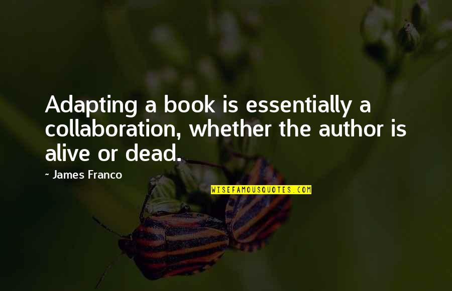 Best Book Of James Quotes By James Franco: Adapting a book is essentially a collaboration, whether