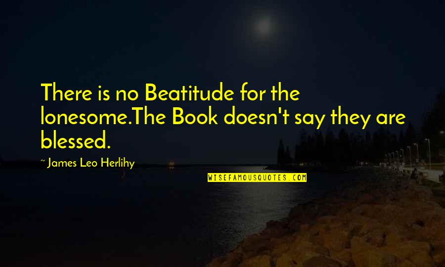 Best Book Of James Quotes By James Leo Herlihy: There is no Beatitude for the lonesome.The Book