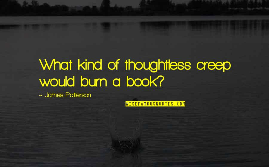 Best Book Of James Quotes By James Patterson: What kind of thoughtless creep would burn a