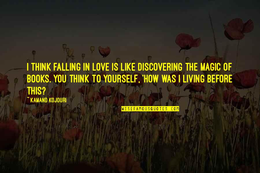 Best Books Of Inspirational Quotes By Kamand Kojouri: I think falling in love is like discovering