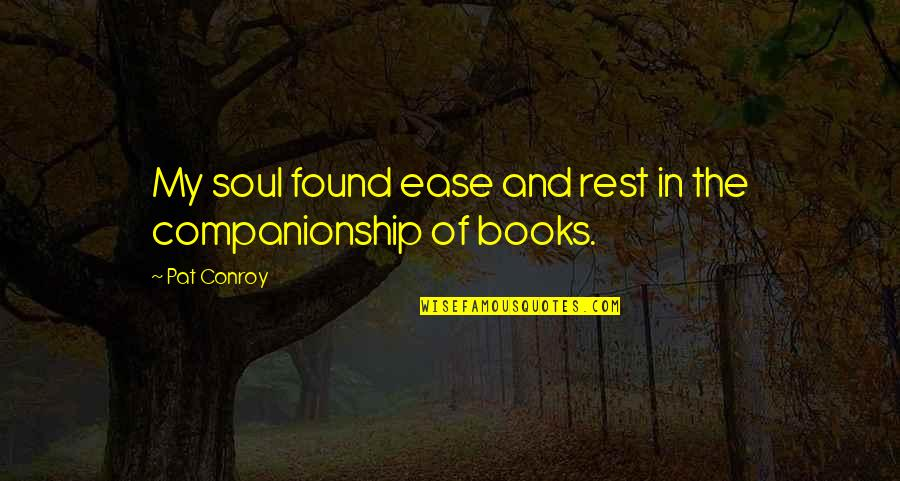 Best Books Of Inspirational Quotes By Pat Conroy: My soul found ease and rest in the