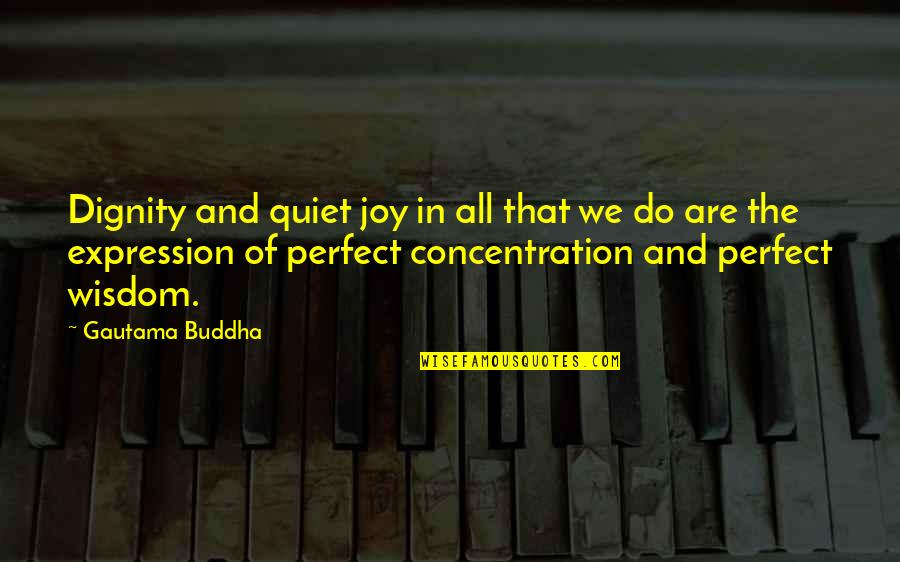 Best Buddha Wisdom Quotes By Gautama Buddha: Dignity and quiet joy in all that we