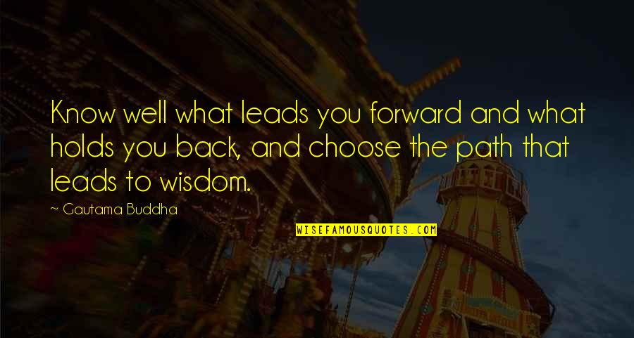 Best Buddha Wisdom Quotes By Gautama Buddha: Know well what leads you forward and what
