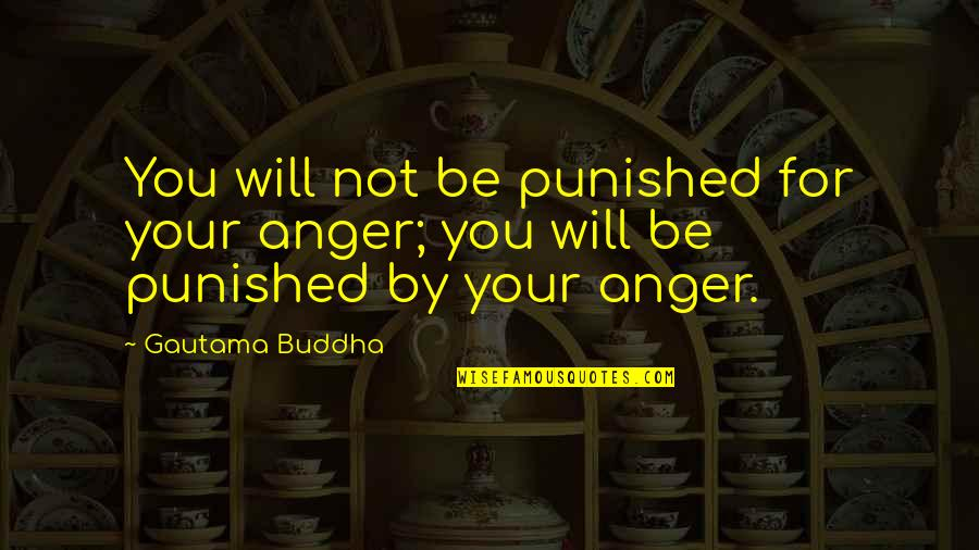 Best Buddha Wisdom Quotes By Gautama Buddha: You will not be punished for your anger;