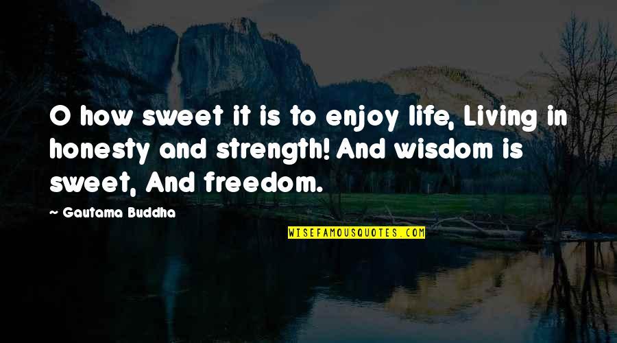 Best Buddha Wisdom Quotes By Gautama Buddha: O how sweet it is to enjoy life,