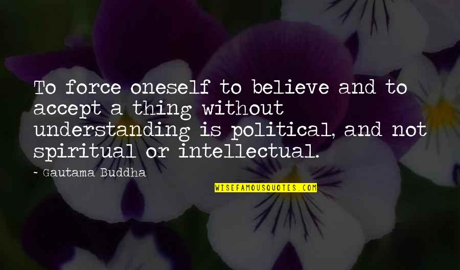 Best Buddha Wisdom Quotes By Gautama Buddha: To force oneself to believe and to accept