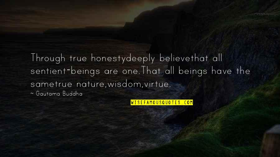 Best Buddha Wisdom Quotes By Gautama Buddha: Through true honestydeeply believethat all sentient-beings are one.That
