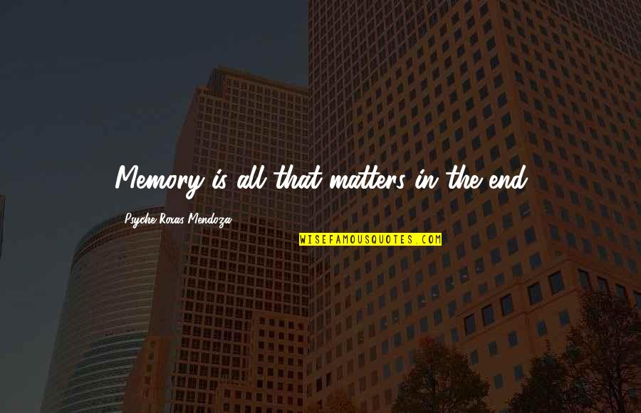 Best Buds Forever Quotes By Psyche Roxas-Mendoza: Memory is all that matters in the end
