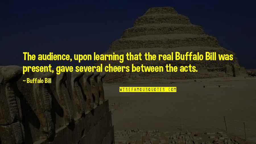 Best Buffalo Bill Quotes By Buffalo Bill: The audience, upon learning that the real Buffalo