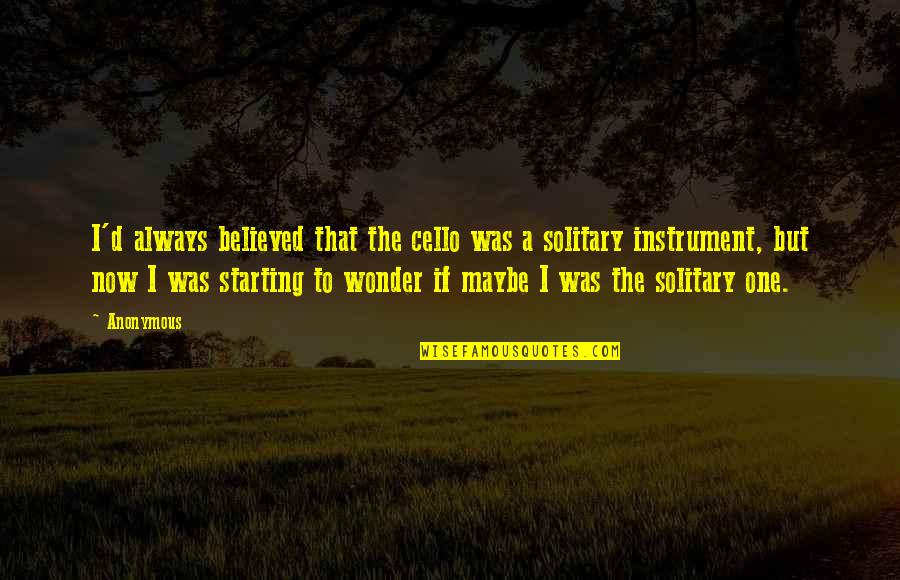 Best Cello Quotes By Anonymous: I'd always believed that the cello was a