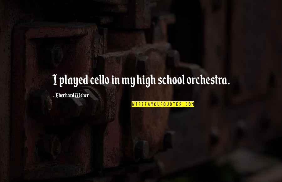 Best Cello Quotes By Eberhard Weber: I played cello in my high school orchestra.