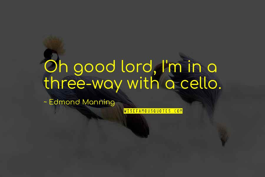 Best Cello Quotes By Edmond Manning: Oh good lord, I'm in a three-way with
