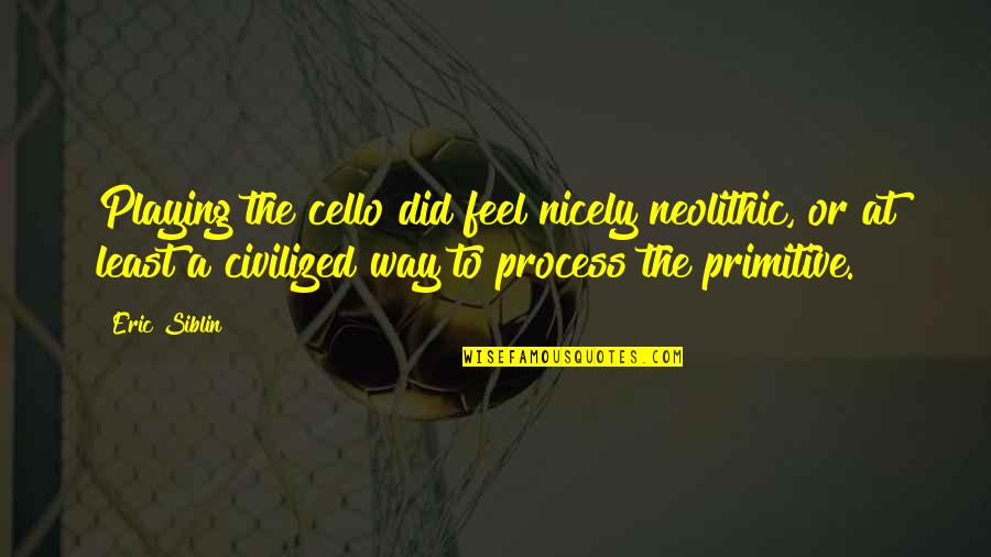 Best Cello Quotes By Eric Siblin: Playing the cello did feel nicely neolithic, or