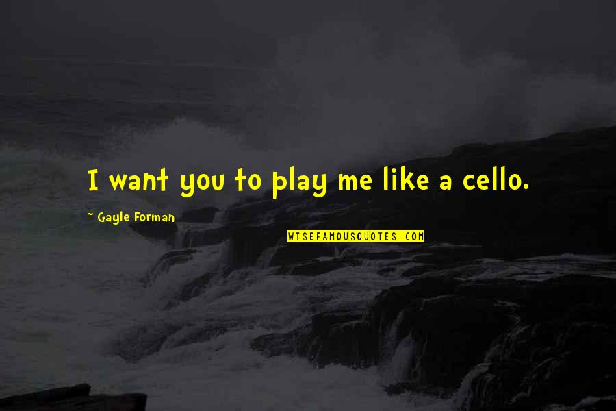 Best Cello Quotes By Gayle Forman: I want you to play me like a