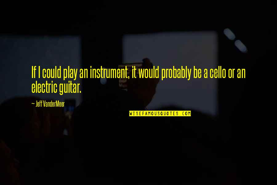 Best Cello Quotes By Jeff VanderMeer: If I could play an instrument, it would