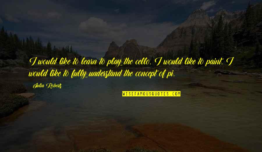 Best Cello Quotes By Julia Roberts: I would like to learn to play the