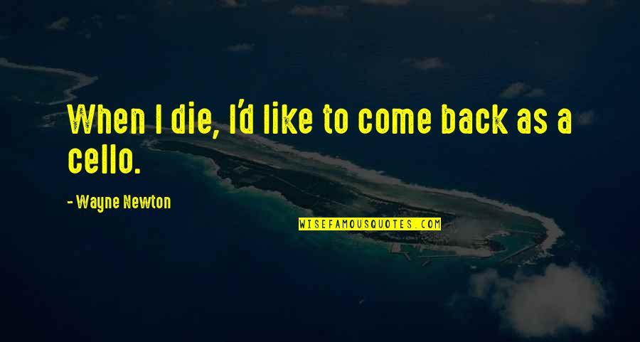 Best Cello Quotes By Wayne Newton: When I die, I'd like to come back