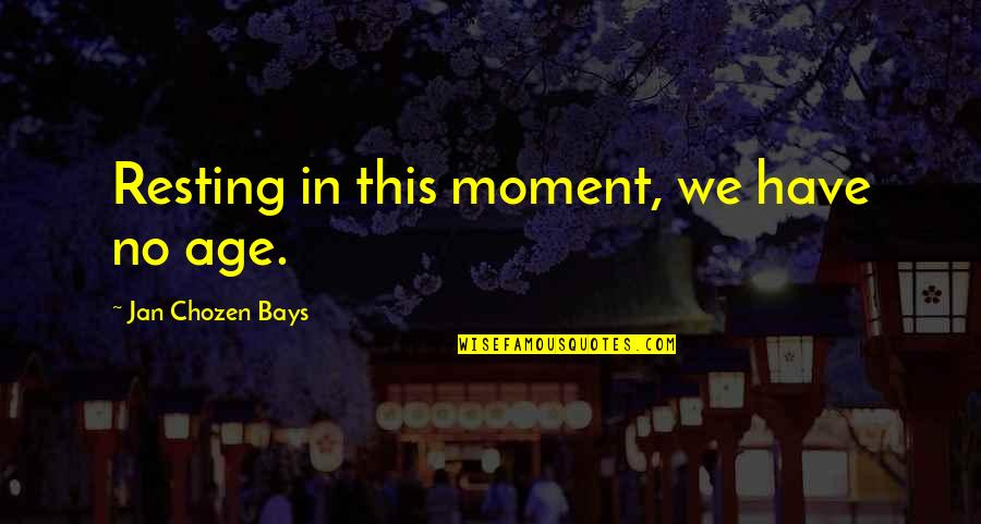 Best Chozen Quotes By Jan Chozen Bays: Resting in this moment, we have no age.