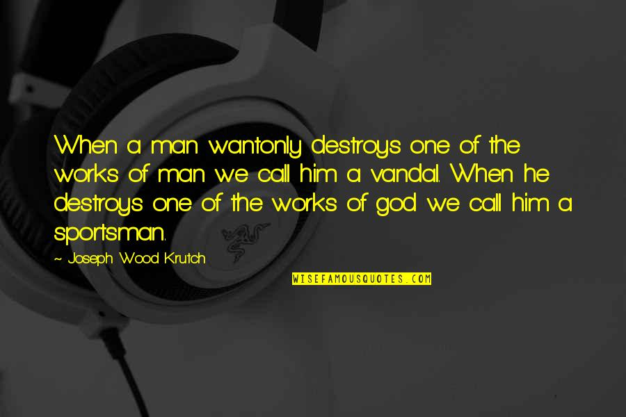 Best Chozen Quotes By Joseph Wood Krutch: When a man wantonly destroys one of the