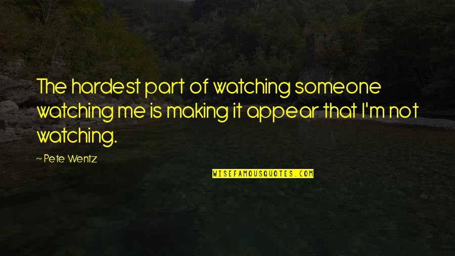 Best Chozen Quotes By Pete Wentz: The hardest part of watching someone watching me