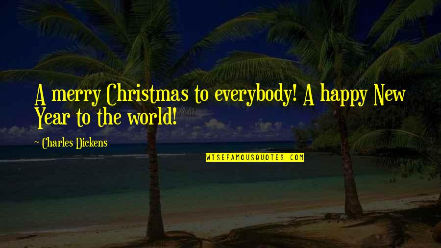 Best Christmas And Happy New Year Quotes By Charles Dickens: A merry Christmas to everybody! A happy New