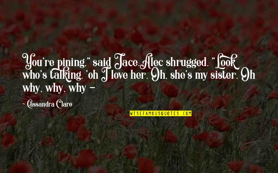 "Best Clace Quotes By Cassandra Clare: You're pining,"" said Jace.Alec shrugged. ""Look who's talking."