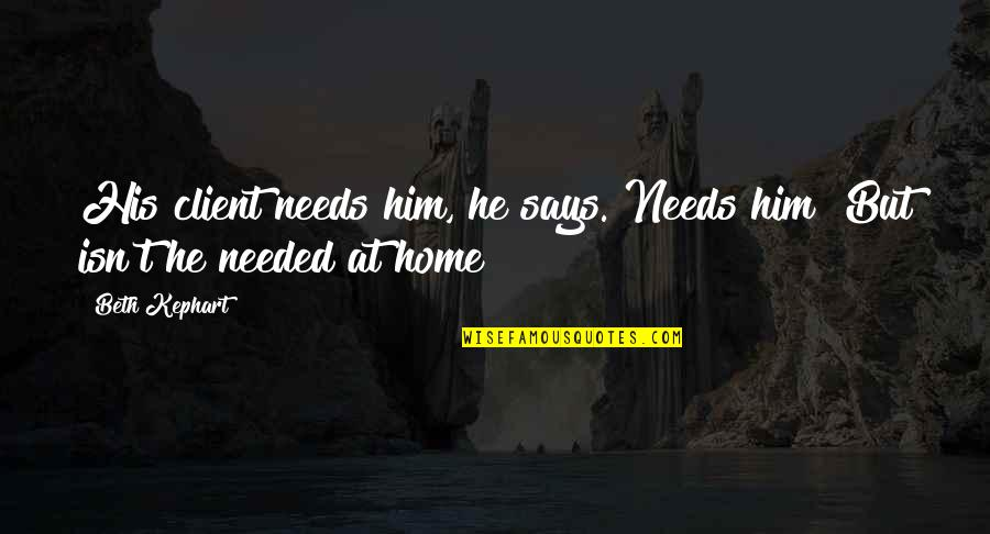 Best Client Quotes By Beth Kephart: His client needs him, he says. Needs him?