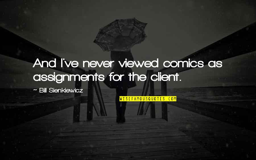 Best Client Quotes By Bill Sienkiewicz: And I've never viewed comics as assignments for