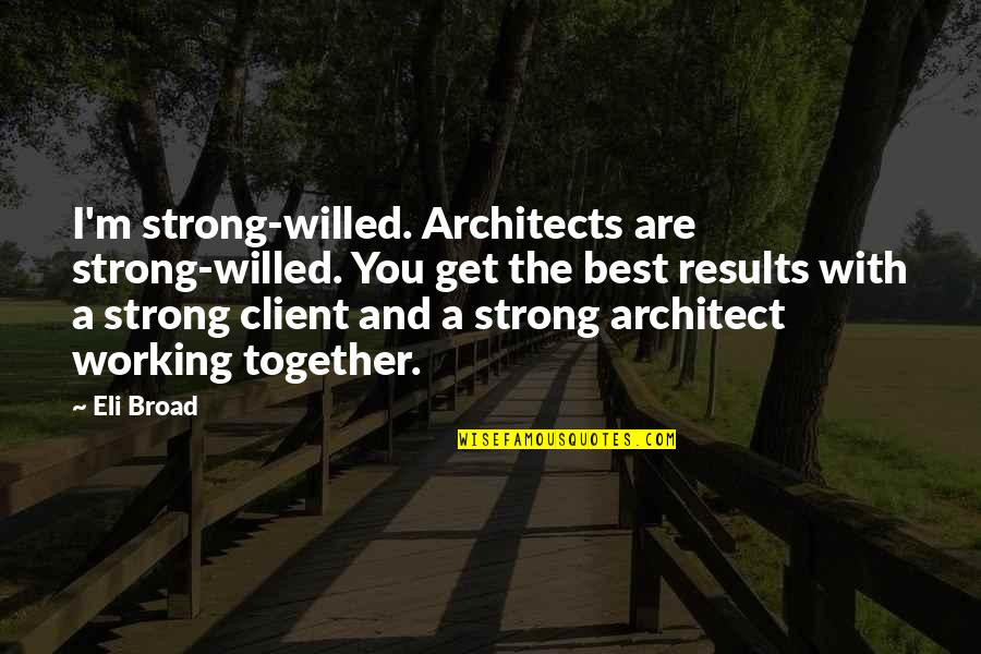Best Client Quotes By Eli Broad: I'm strong-willed. Architects are strong-willed. You get the