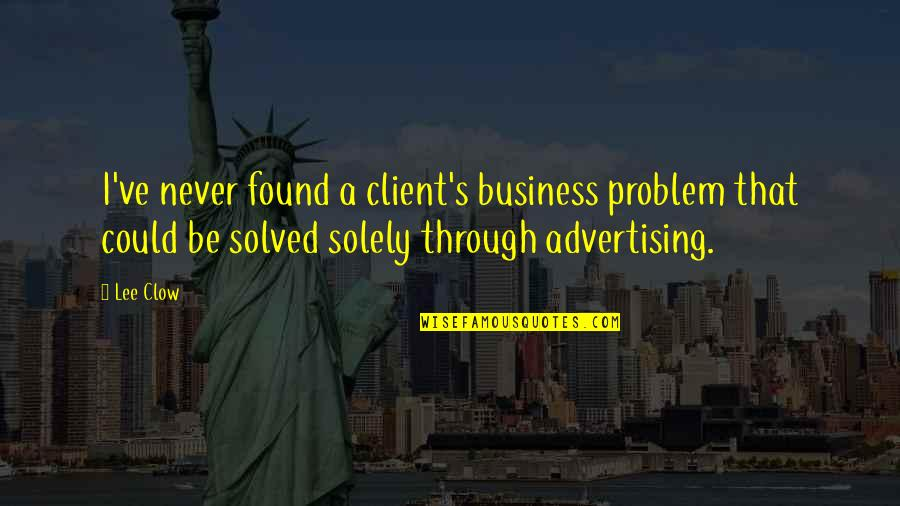 Best Client Quotes By Lee Clow: I've never found a client's business problem that