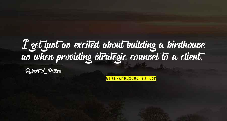 Best Client Quotes By Robert L. Peters: I get just as excited about building a