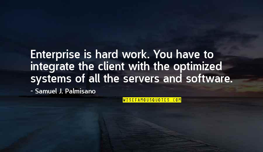 Best Client Quotes By Samuel J. Palmisano: Enterprise is hard work. You have to integrate