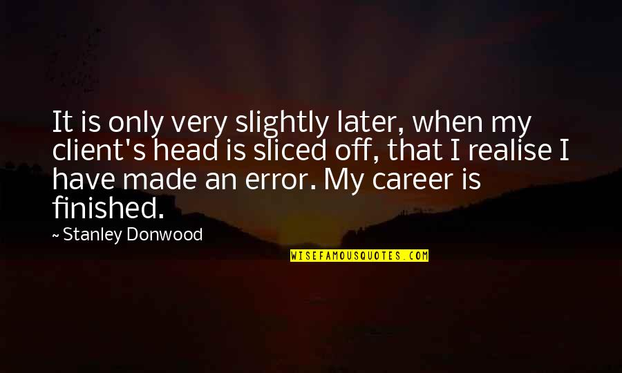 Best Client Quotes By Stanley Donwood: It is only very slightly later, when my