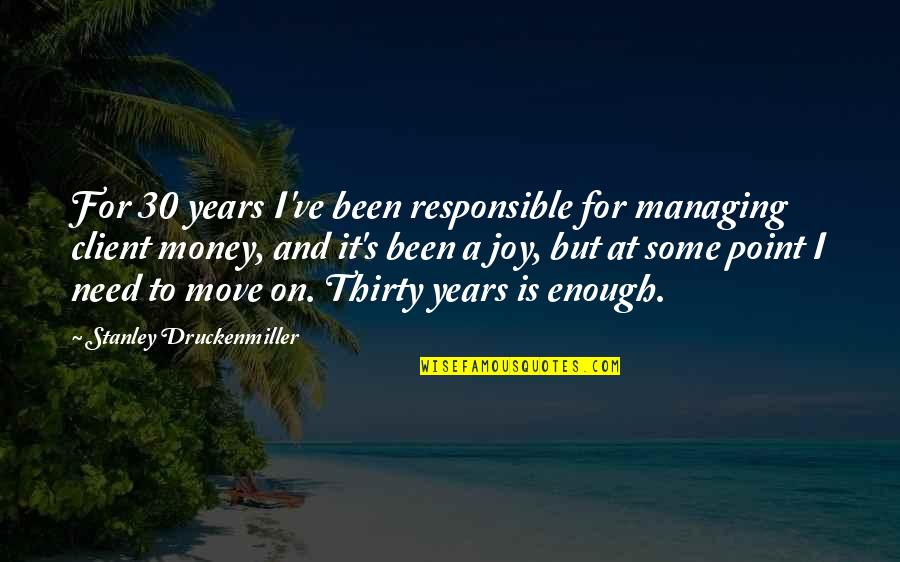 Best Client Quotes By Stanley Druckenmiller: For 30 years I've been responsible for managing
