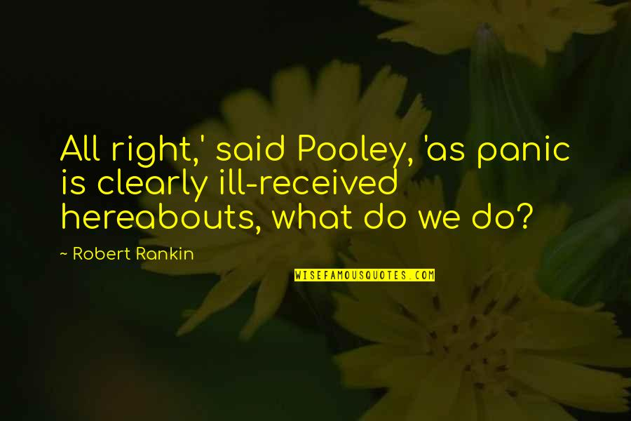 Best Cliffhanger Quotes By Robert Rankin: All right,' said Pooley, 'as panic is clearly