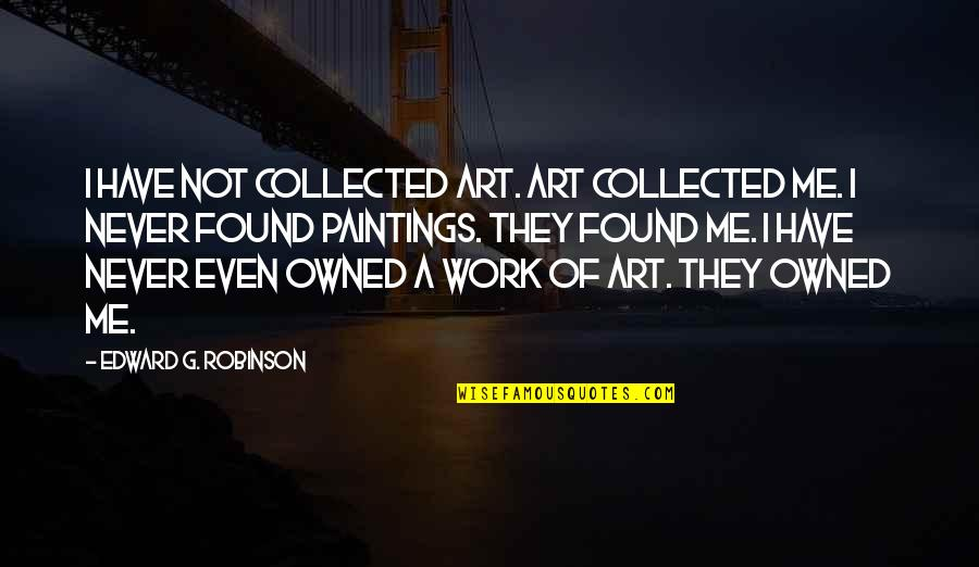 Best Collected Quotes By Edward G. Robinson: I have not collected art. Art collected me.