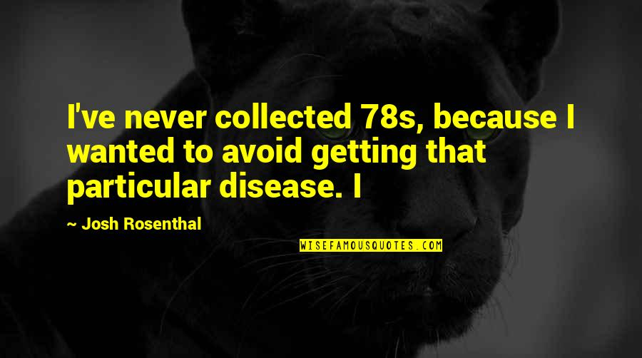 Best Collected Quotes By Josh Rosenthal: I've never collected 78s, because I wanted to
