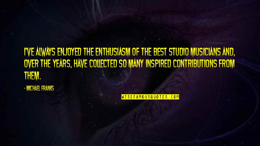 Best Collected Quotes By Michael Franks: I've always enjoyed the enthusiasm of the best