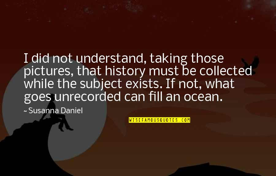 Best Collected Quotes By Susanna Daniel: I did not understand, taking those pictures, that
