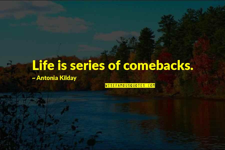 Best Comebacks Quotes By Antonia Kilday: Life is series of comebacks.