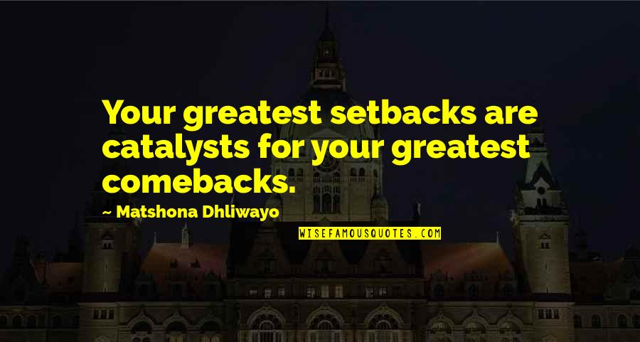 Best Comebacks Quotes By Matshona Dhliwayo: Your greatest setbacks are catalysts for your greatest