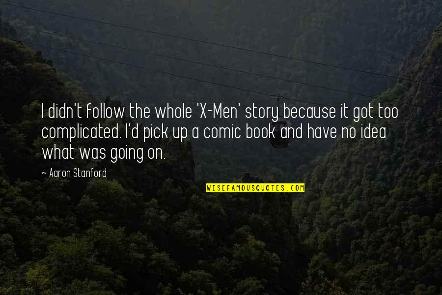 Best Comic Book Quotes By Aaron Stanford: I didn't follow the whole 'X-Men' story because