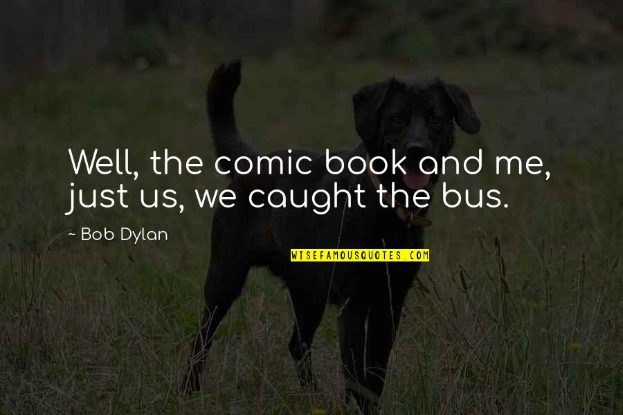 Best Comic Book Quotes By Bob Dylan: Well, the comic book and me, just us,