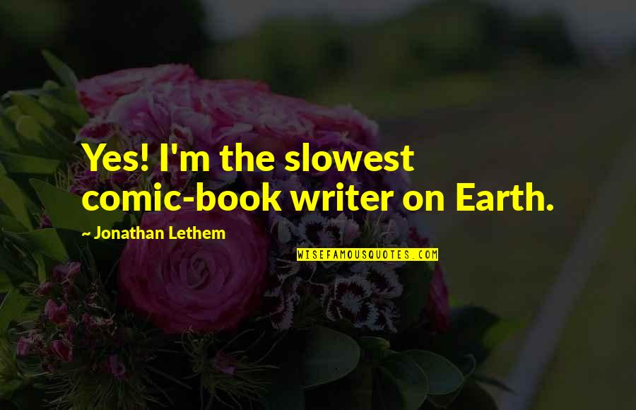 Best Comic Book Quotes By Jonathan Lethem: Yes! I'm the slowest comic-book writer on Earth.