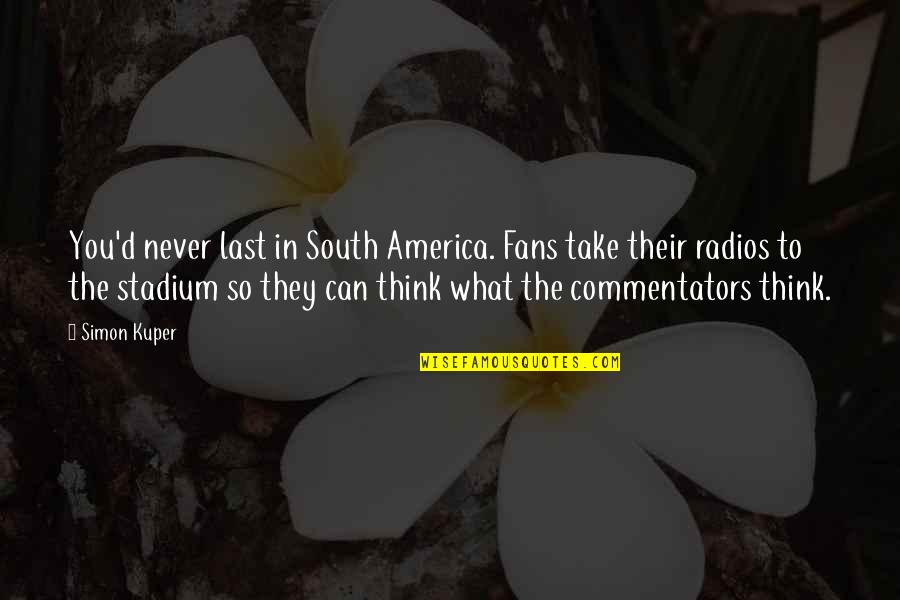 Best Commentators Quotes By Simon Kuper: You'd never last in South America. Fans take