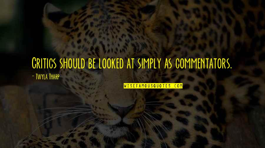 Best Commentators Quotes By Twyla Tharp: Critics should be looked at simply as commentators.