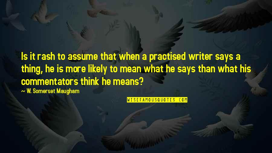 Best Commentators Quotes By W. Somerset Maugham: Is it rash to assume that when a