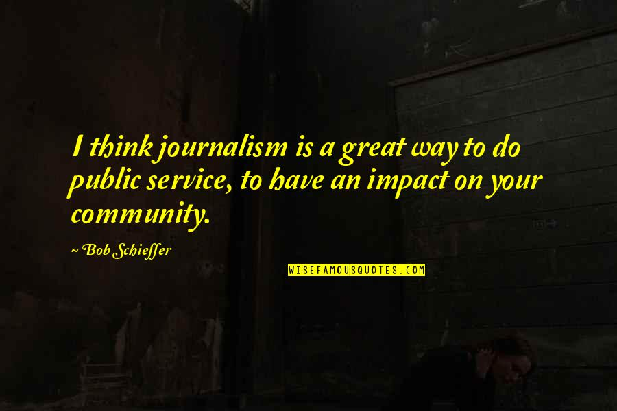 Best Community Service Quotes By Bob Schieffer: I think journalism is a great way to