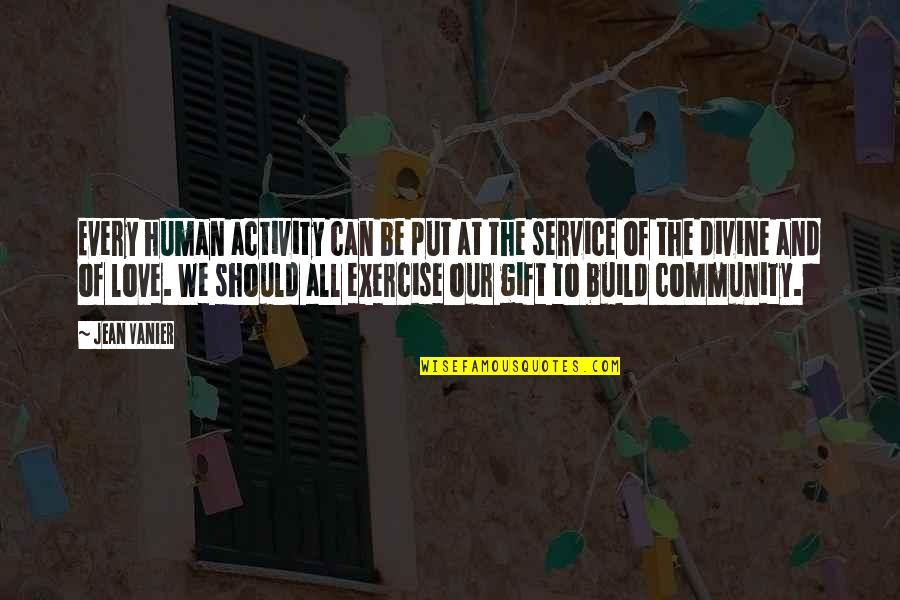 Best Community Service Quotes By Jean Vanier: Every human activity can be put at the